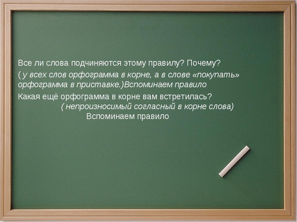 Все ли слова подчиняются этому правилу? Почему? ( у всех слов орфограмма в к...
