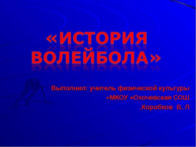 Выполнил: учитель физической культуры МКОУ «Охочевская СОШ» Коробков В. Л.