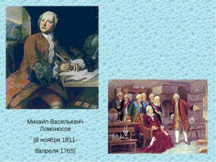 Михаил Васильевич Ломоносов (8 ноября 1811- 8апреля 1765)
