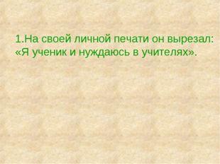 1.На своей личной печати он вырезал: «Я ученик и нуждаюсь в учителях».