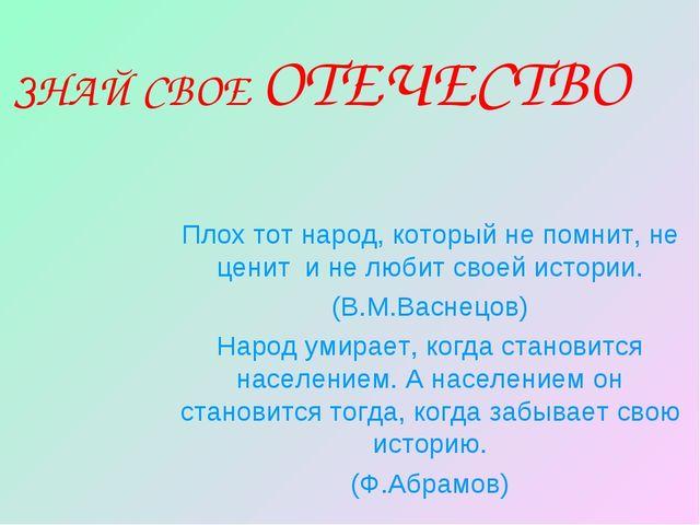 ЗНАЙ СВОЕ ОТЕЧЕСТВО Плох тот народ, который не помнит, не ценит и не любит св...