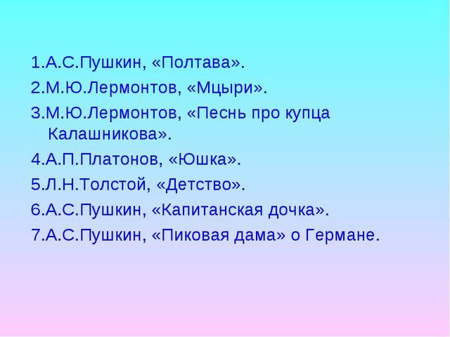 1.А.С.Пушкин, «Полтава». 2.М.Ю.Лермонтов, «Мцыри». 3.М.Ю.Лермонтов, «Песнь пр...