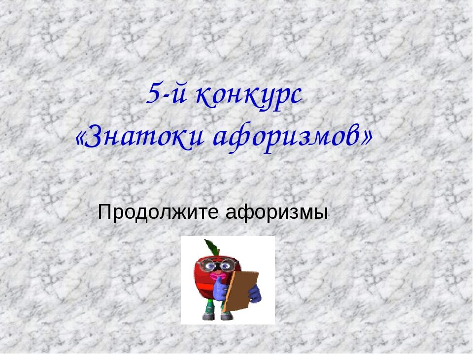 5-й конкурс «Знатоки афоризмов» Продолжите афоризмы