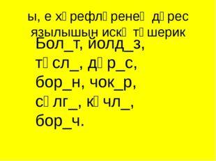 Бол_т, йолд_з, төсл_, дөр_с, бор_н, чок_р, сөлг_, көчл_, бор_ч. ы, е хәрефләр