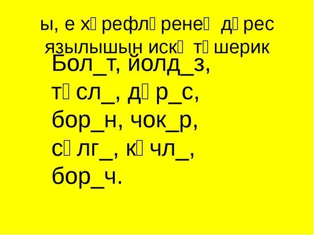 Бол_т, йолд_з, төсл_, дөр_с, бор_н, чок_р, сөлг_, көчл_, бор_ч. ы, е хәрефләр...