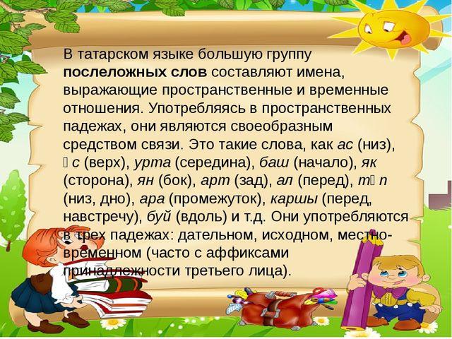 В татарском языке большую группу послеложных слов составляют имена, выражающи...
