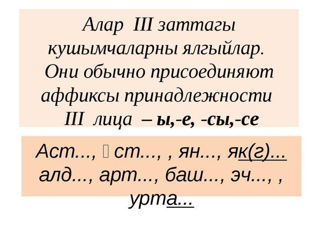Алар III заттагы кушымчаларны ялгыйлар. Они обычно присоединяют аффиксы прина...
