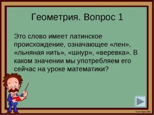Геометрия. Вопрос 1 Это слово имеет латинское происхождение, означающее «лен