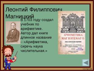 Леонтий Филиппович Магницкий В 1703 году создал учебник по арифметике. Автор