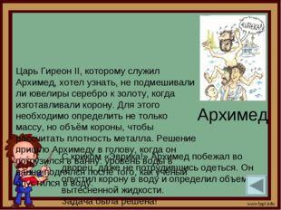 Архимед Царь Гиреон II, которому служил Архимед, хотел узнать, не подмешивали