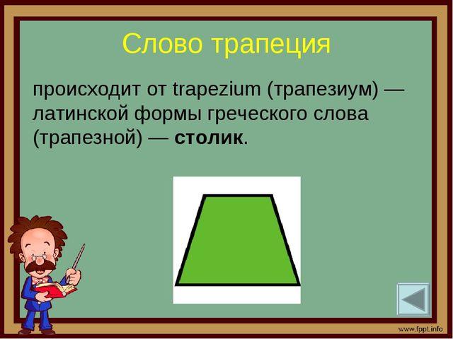 Слово трапеция происходит от trapezium (трапезиум) — латинской формы греческо...