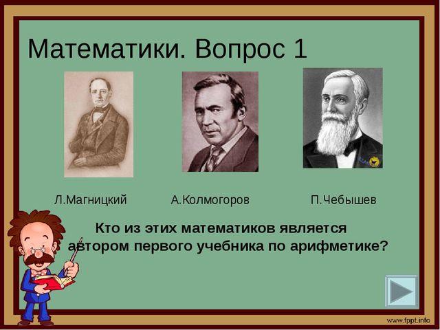 Математики. Вопрос 1 Кто из этих математиков является автором первого учебн...