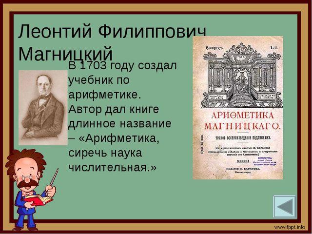 Леонтий Филиппович Магницкий В 1703 году создал учебник по арифметике. Автор...