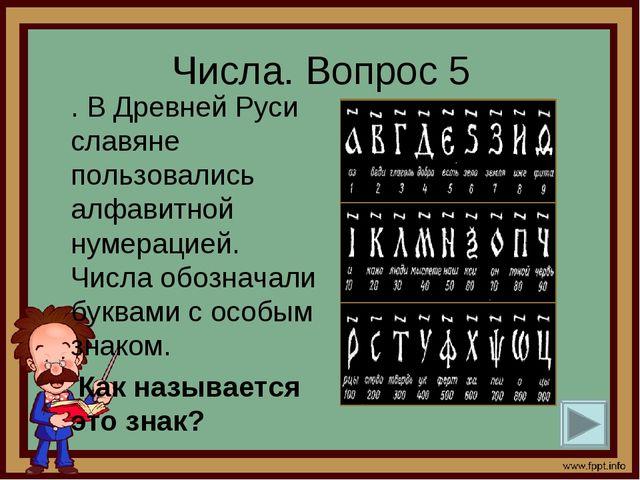Числа. Вопрос 5 . В Древней Руси славяне пользовались алфавитной нумерацией....
