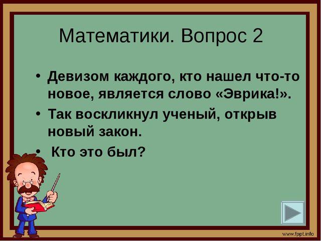 Математики. Вопрос 2 Девизом каждого, кто нашел что-то новое, является слово...