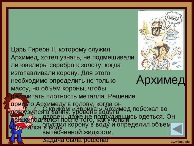Архимед Царь Гиреон II, которому служил Архимед, хотел узнать, не подмешивали...