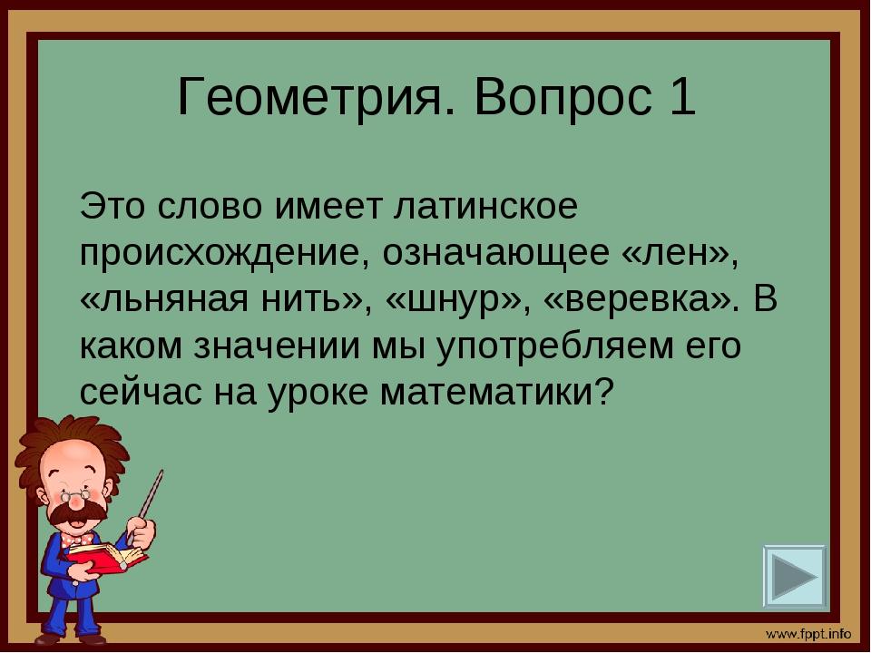 Геометрия. Вопрос 1 Это слово имеет латинское происхождение, означающее «лен...