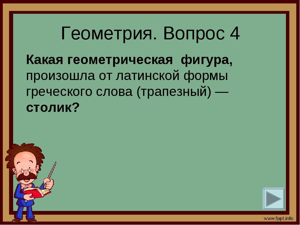 Геометрия. Вопрос 4 Какая геометрическая фигура, произошла от латинской формы...