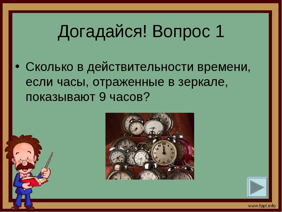 Догадайся! Вопрос 1 Сколько в действительности времени, если часы, отраженные...