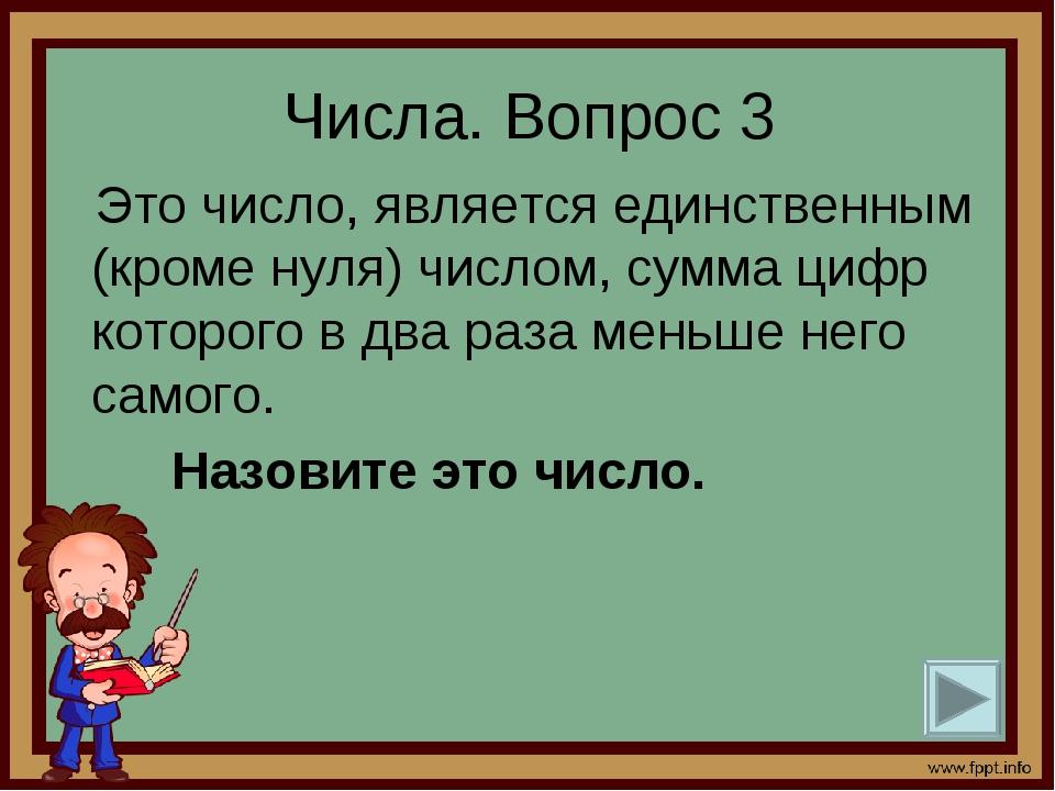 Числа. Вопрос 3 Это число, является единственным (кроме нуля) числом, сумма ц...