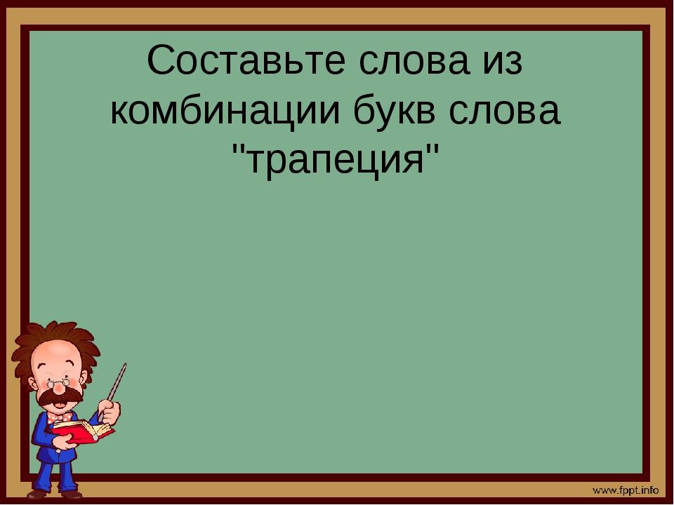 """Составьте слова из комбинации букв слова """"трапеция"""""""