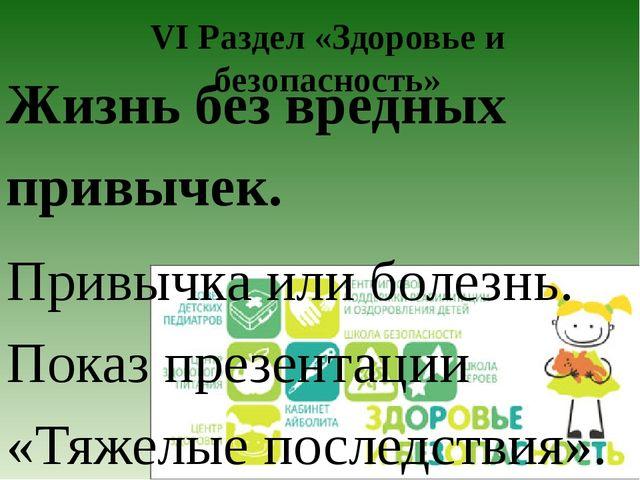 VI Раздел «Здоровье и безопасность» Жизнь без вредных привычек. Привычка или...