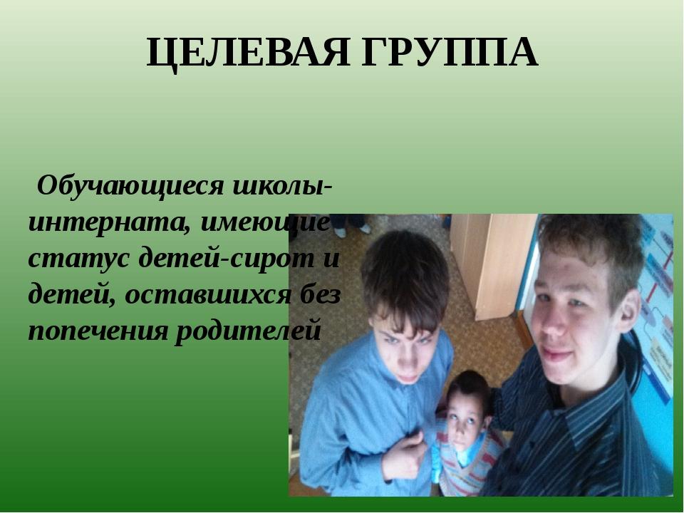 ЦЕЛЕВАЯ ГРУППА Обучающиеся школы-интерната, имеющие статус детей-сирот и дете...