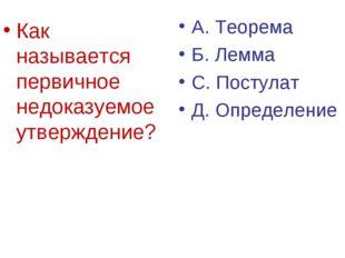 Как называется первичное недоказуемое утверждение? А. Теорема Б. Лемма С. Пос