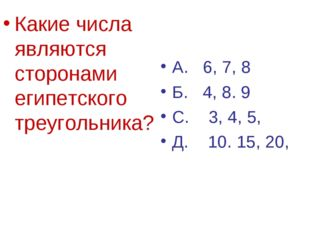 Какие числа являются сторонами египетского треугольника? А. 6, 7, 8 Б. 4, 8.