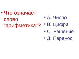 """Что означает слово """"арифметика""""? А. Число В. Цифра С. Решение Д. Перенос"""