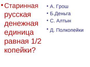 Старинная русская денежная единица равная 1/2 копейки? А. Грош Б.Деньга С. Ал