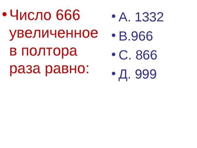 Число 666 увеличенное в полтора раза равно: А. 1332 В.966 С. 866 Д. 999