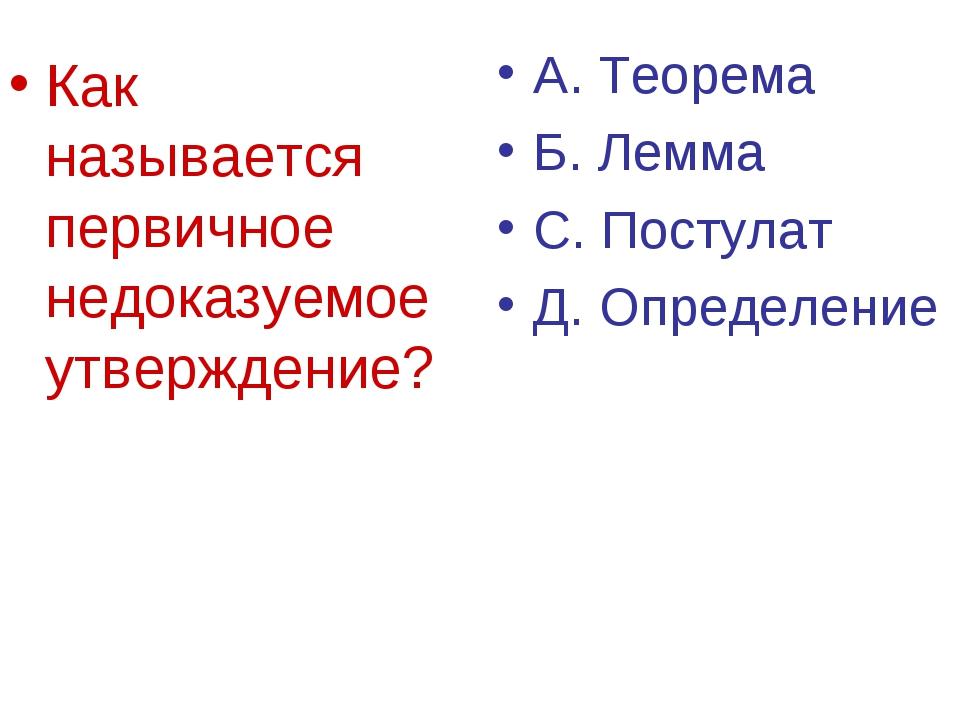 Как называется первичное недоказуемое утверждение? А. Теорема Б. Лемма С. Пос...