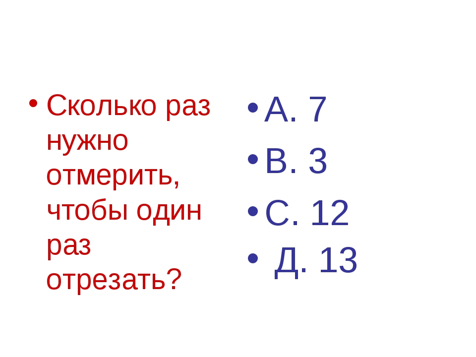 Сколько раз нужно отмерить, чтобы один раз отрезать? А. 7 В. 3 С. 12 Д. 13