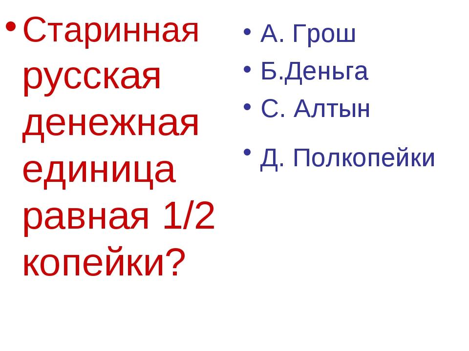 Старинная русская денежная единица равная 1/2 копейки? А. Грош Б.Деньга С. Ал...