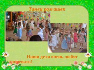 Танец ромашек Наши дети очень любят танцевать!