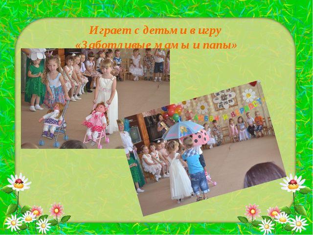 Играет с детьми в игру «Заботливые мамы и папы»