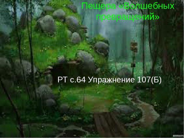 Пещера «Волшебных превращений» РТ с.64 Упражнение 107(Б)