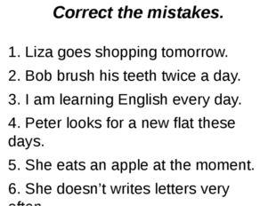Correct the mistakes. 1. Liza goes shopping tomorrow. 2. Bob brush his teeth