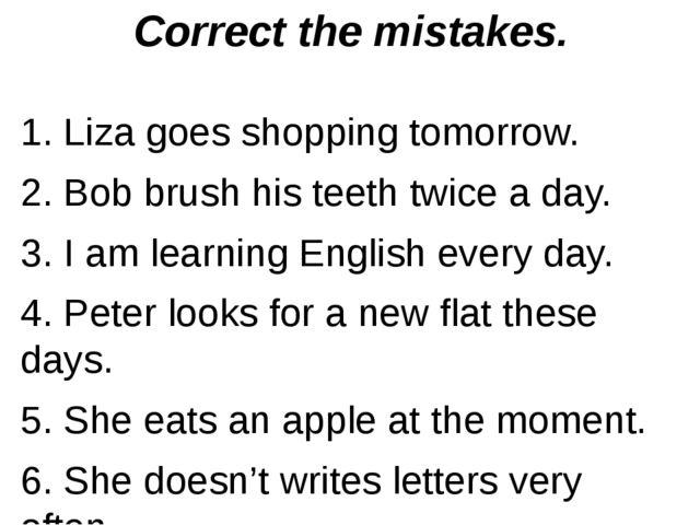 Correct the mistakes. 1. Liza goes shopping tomorrow. 2. Bob brush his teeth...