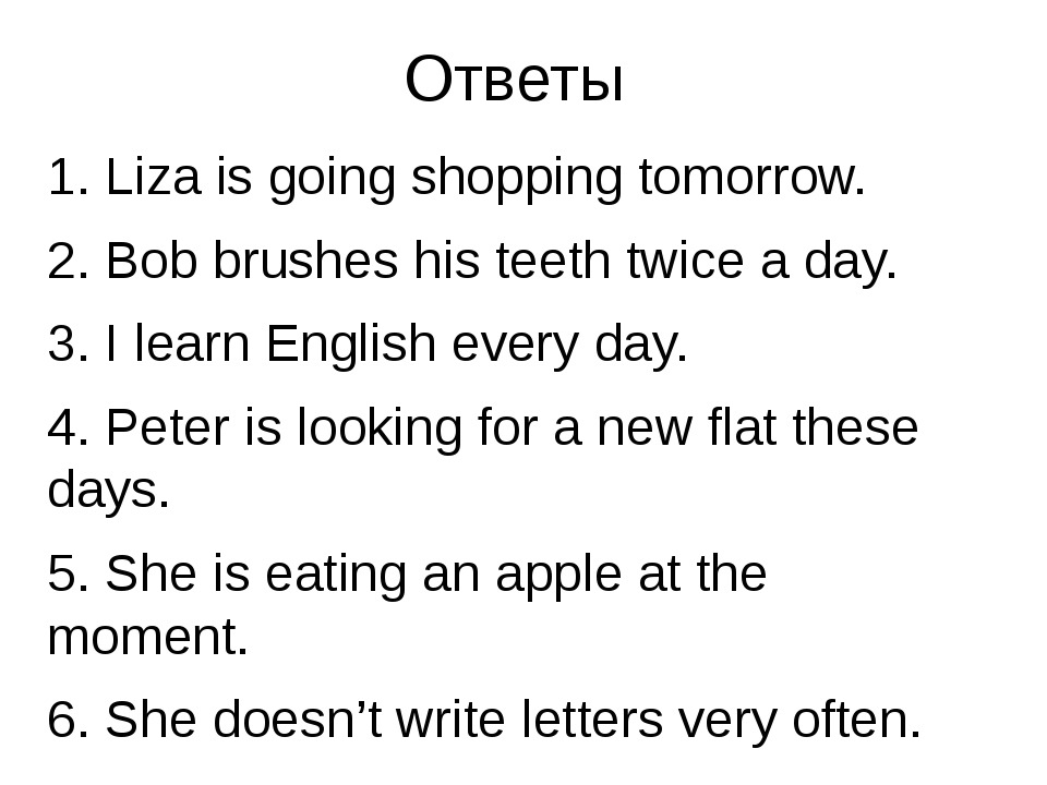 Ответы 1. Liza is going shopping tomorrow. 2. Bob brushes his teeth twice a d...