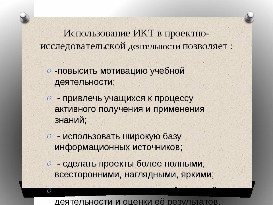 Использование ИКТ в проектно-исследовательской деятельности позволяет : -повы...