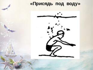 «Присядь под воду»