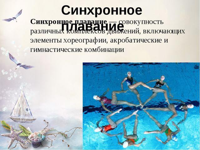 Синхронное плавание Синхронное плавание — совокупность различных комплексов д...