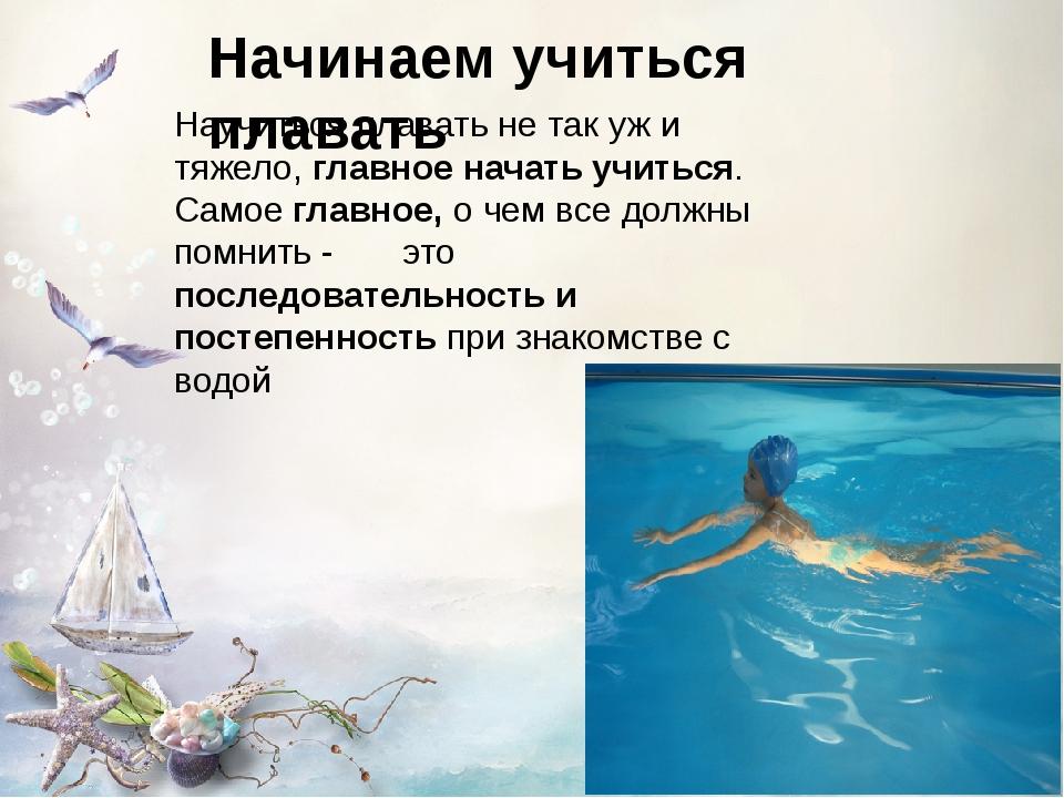 Начинаем учиться плавать Научиться плавать не так уж и тяжело, главное начать...