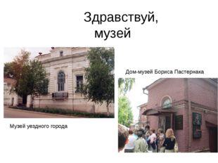 Здравствуй, музей Дом-музей Бориса Пастернака Музей уездного города