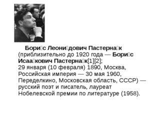 Бори́с Леони́дович Пастерна́к (приблизительно до 1920 года — Бори́с Исаа́ков