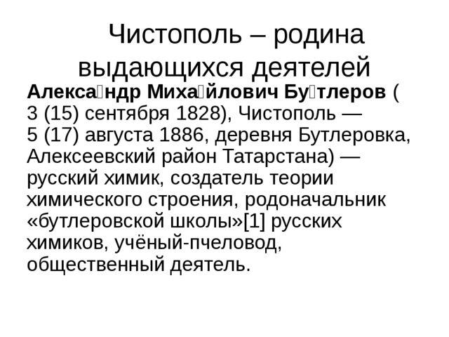 Чистополь – родина выдающихся деятелей Алекса́ндр Миха́йлович Бу́тлеров (3(...
