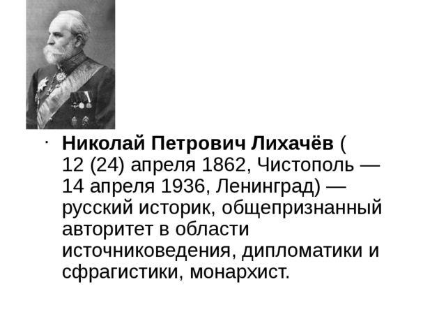 Николай Петрович Лихачёв (12 (24) апреля 1862, Чистополь— 14 апреля 1936, Л...