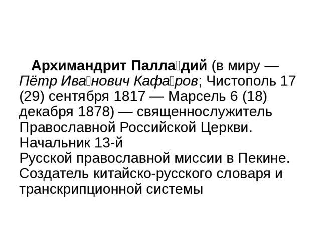 Архимандрит Палла́дий (в миру— Пётр Ива́нович Кафа́ров; Чистополь 17 (29) с...